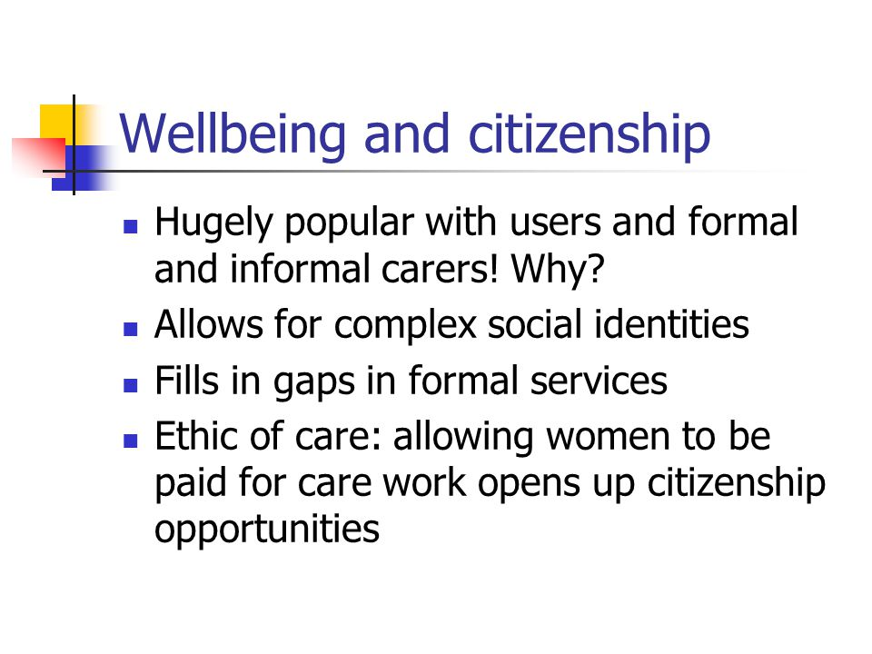 Wellbeing and citizenship Hugely popular with users and formal and informal carers! Why? Allows for complex social identities Fills in gaps in formal