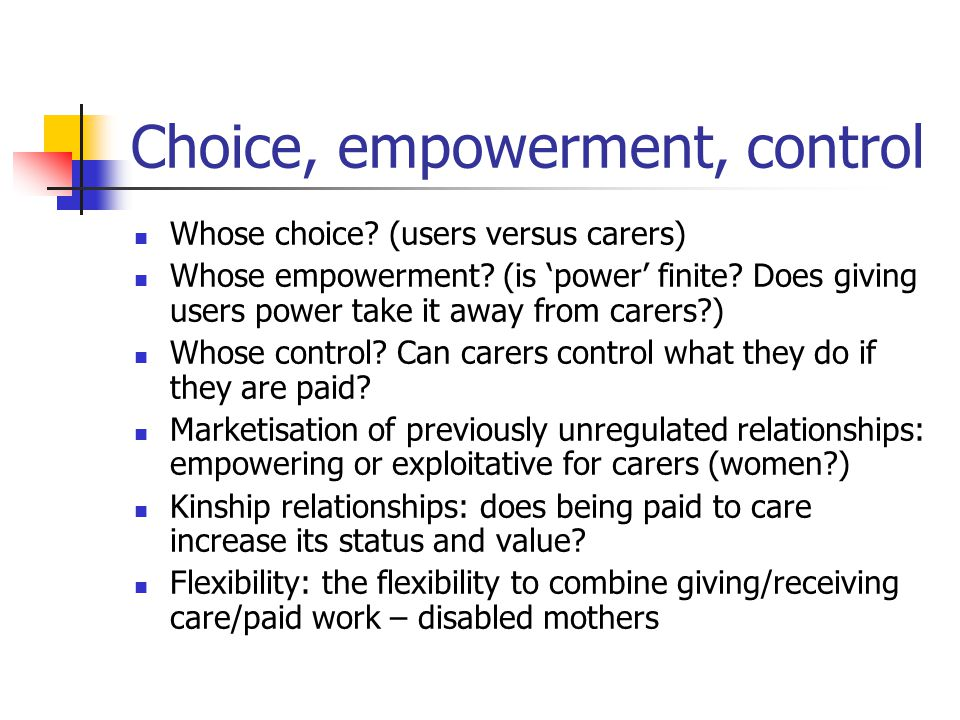 Choice, empowerment, control Whose choice? (users versus carers) Whose empowerment? (is 'power' finite? Does giving users power take it away from care