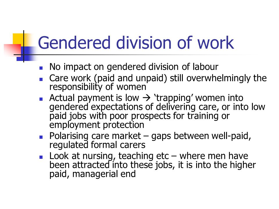 Gendered division of work No impact on gendered division of labour Care work (paid and unpaid) still overwhelmingly the responsibility of women Actual
