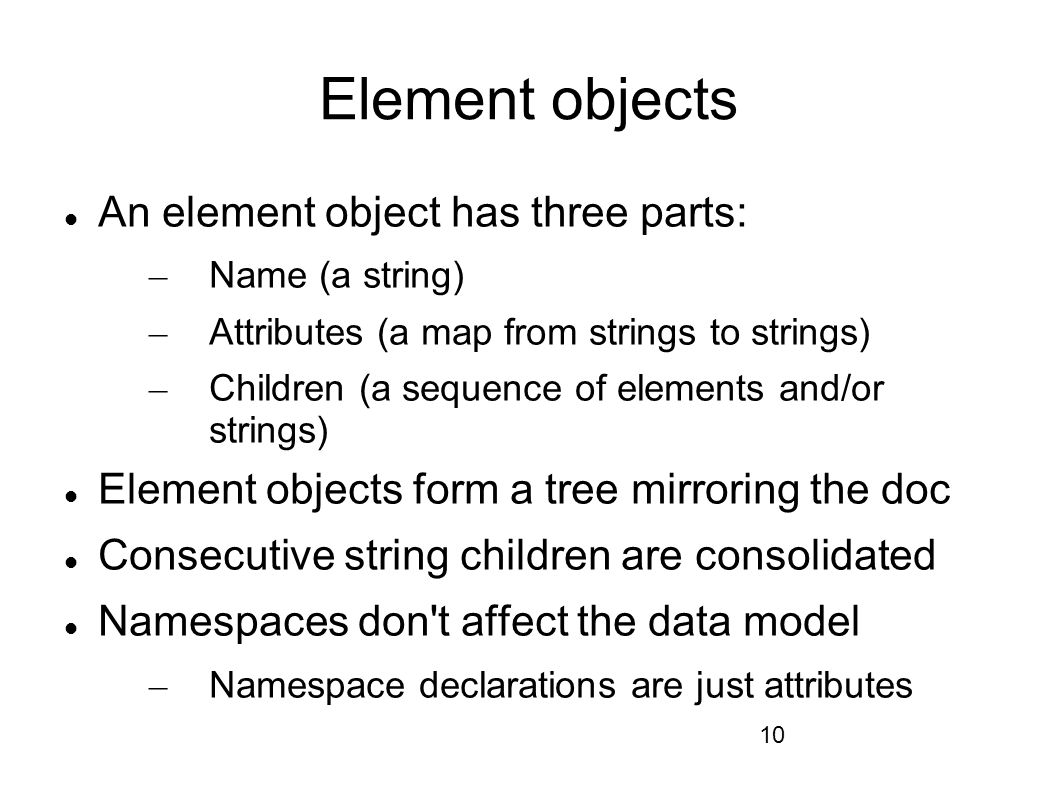 10 Element objects An element object has three parts: – Name (a string) – Attributes (a map from strings to strings) – Children (a sequence of elements and/or strings) Element objects form a tree mirroring the doc Consecutive string children are consolidated Namespaces don t affect the data model – Namespace declarations are just attributes