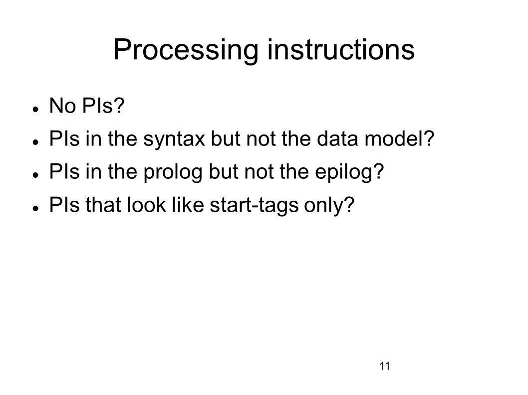 11 Processing instructions No PIs. PIs in the syntax but not the data model.