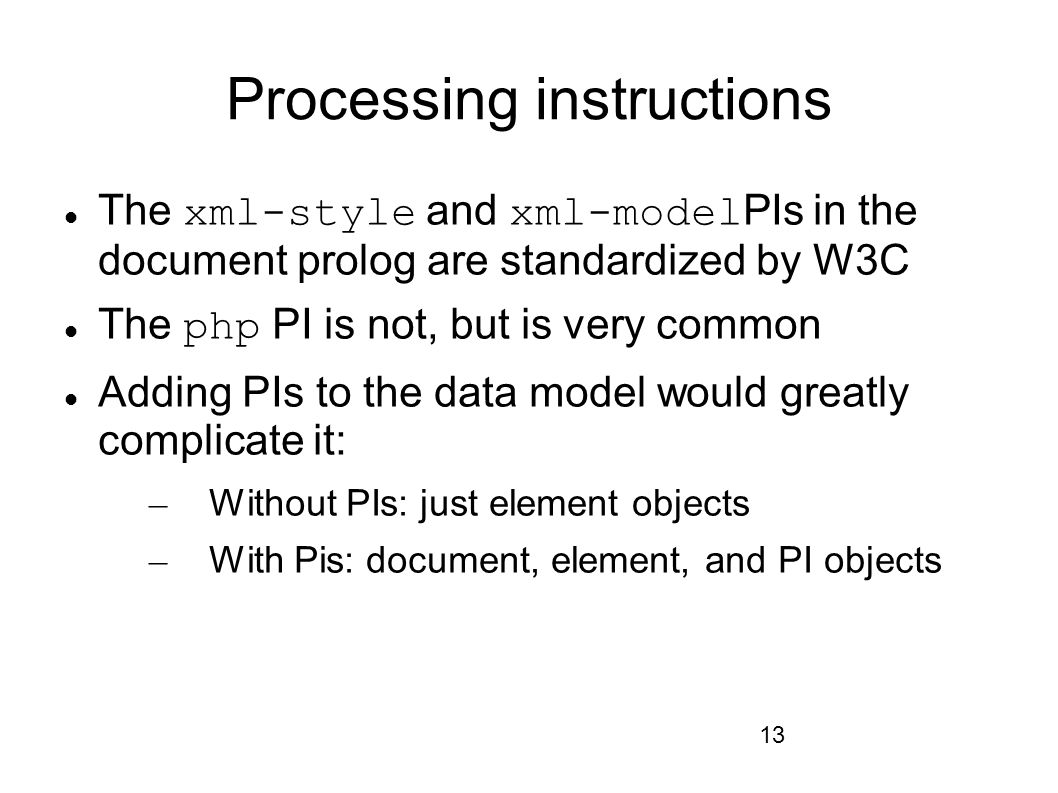 13 Processing instructions The xml-style and xml-model PIs in the document prolog are standardized by W3C The php PI is not, but is very common Adding PIs to the data model would greatly complicate it: – Without PIs: just element objects – With Pis: document, element, and PI objects
