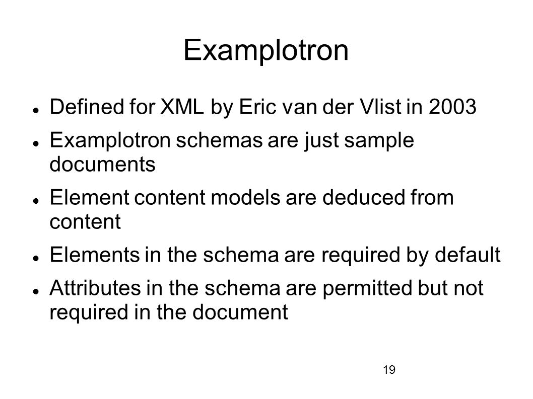 19 Examplotron Defined for XML by Eric van der Vlist in 2003 Examplotron schemas are just sample documents Element content models are deduced from content Elements in the schema are required by default Attributes in the schema are permitted but not required in the document