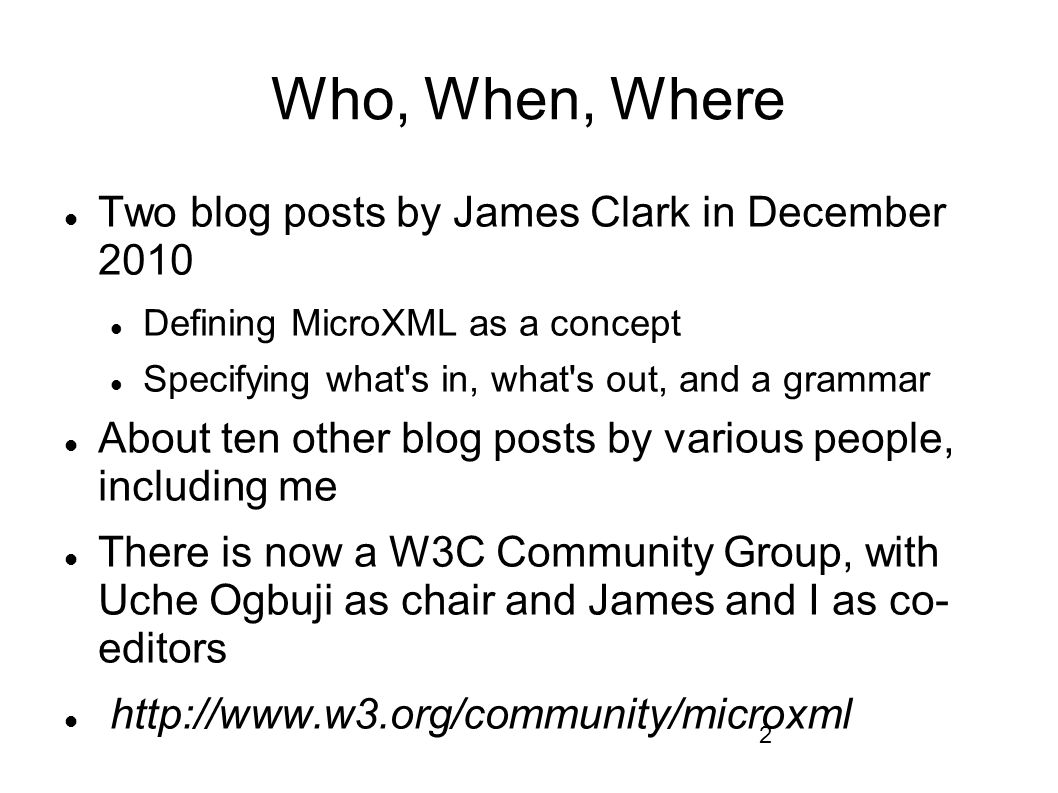 2 Who, When, Where Two blog posts by James Clark in December 2010 Defining MicroXML as a concept Specifying what s in, what s out, and a grammar About ten other blog posts by various people, including me There is now a W3C Community Group, with Uche Ogbuji as chair and James and I as co- editors http://www.w3.org/community/microxml