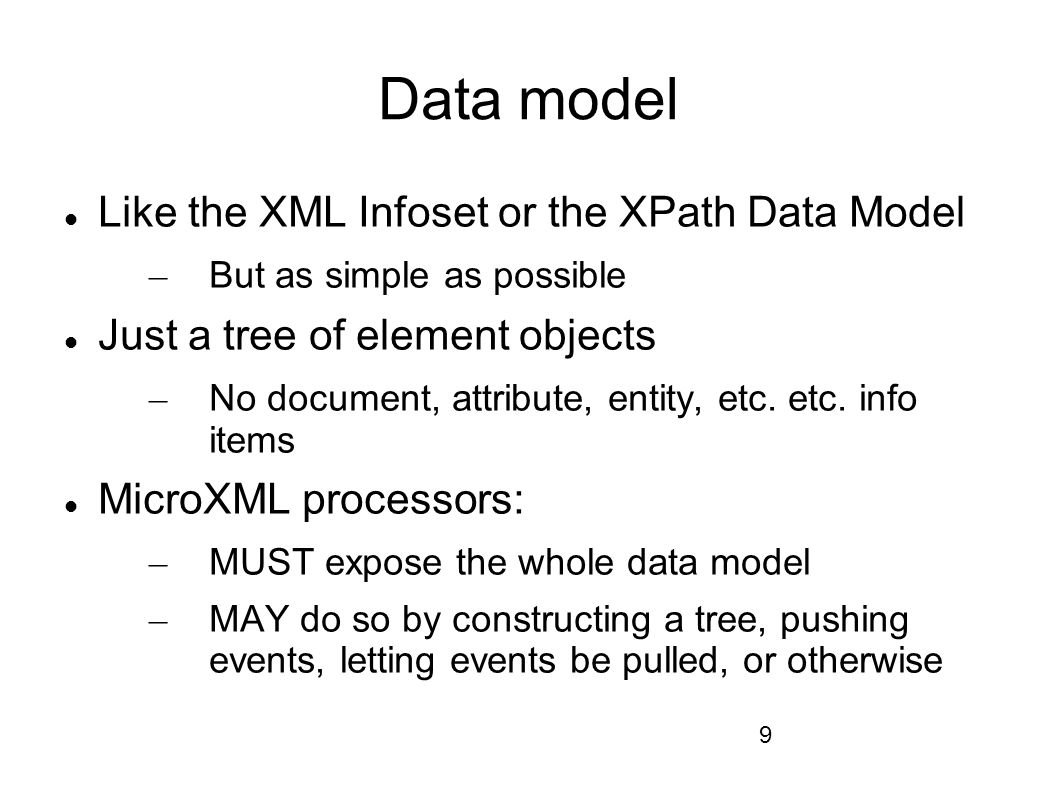 9 Data model Like the XML Infoset or the XPath Data Model – But as simple as possible Just a tree of element objects – No document, attribute, entity, etc.