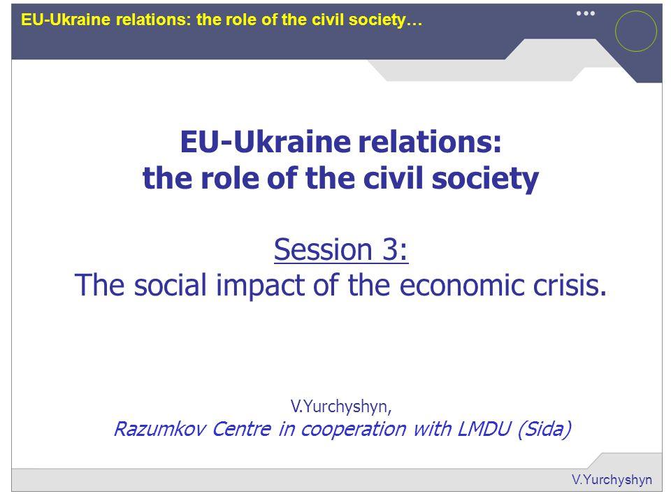 V.Yurchyshyn EU-Ukraine relations: the role of the civil society… EU-Ukraine relations: the role of the civil society Session 3: The social impact of the economic crisis.