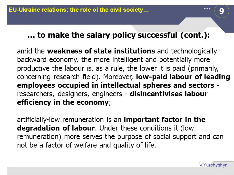 9 V.Yurchyshyn EU-Ukraine relations: the role of the civil society… … to make the salary policy successful (cont.): amid the weakness of state institutions and technologically backward economy, the more intelligent and potentially more productive the labour is, as a rule, the lower it is paid (primarily, concerning research field).