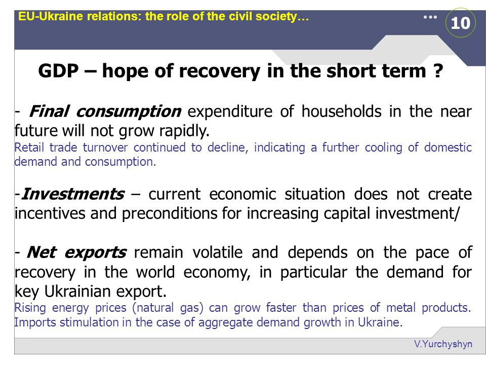 10 V.Yurchyshyn EU-Ukraine relations: the role of the civil society… GDP – hope of recovery in the short term ? - Final consumption expenditure of hou