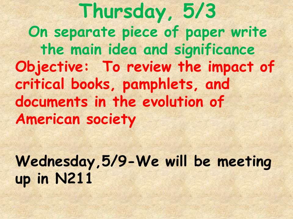 Thursday, 5/3 On separate piece of paper write the main idea and significance Objective: To review the impact of critical books, pamphlets, and documents in the evolution of American society Wednesday,5/9-We will be meeting up in N211