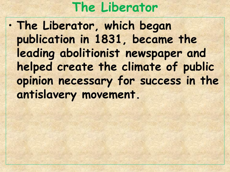 The Liberator The Liberator, which began publication in 1831, became the leading abolitionist newspaper and helped create the climate of public opinion necessary for success in the antislavery movement.