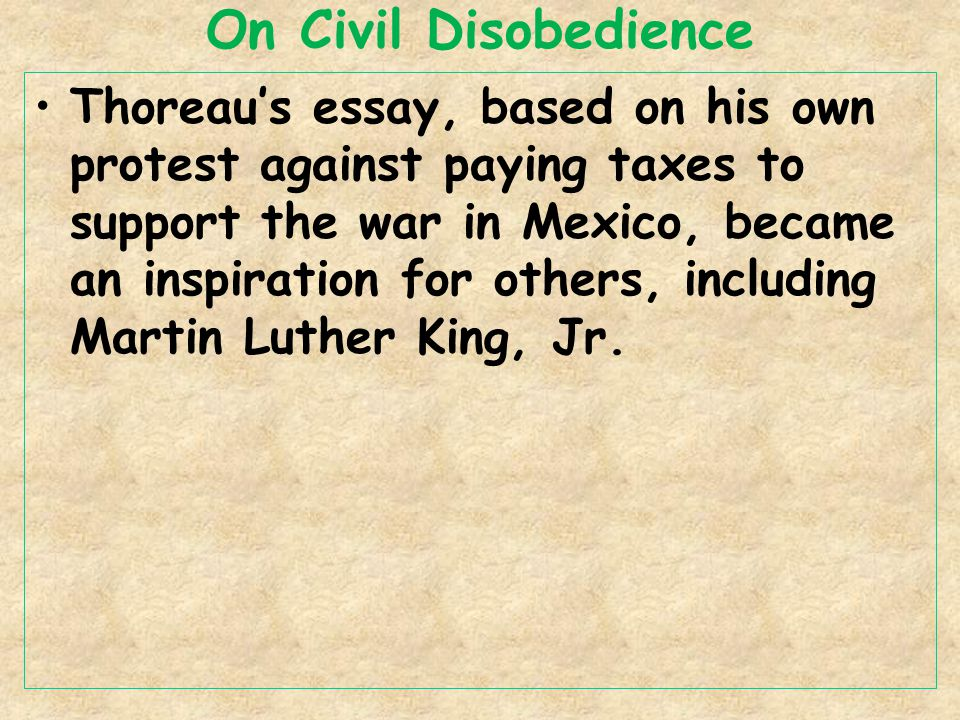 On Civil Disobedience Thoreau's essay, based on his own protest against paying taxes to support the war in Mexico, became an inspiration for others, including Martin Luther King, Jr.