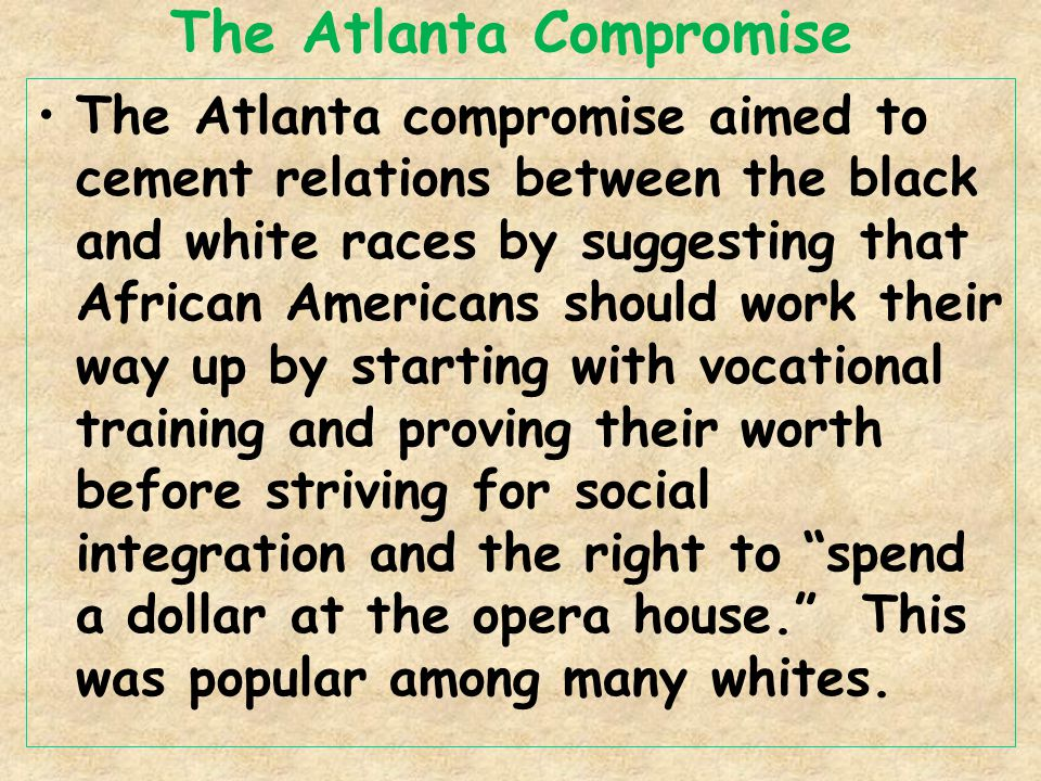 The Atlanta Compromise The Atlanta compromise aimed to cement relations between the black and white races by suggesting that African Americans should work their way up by starting with vocational training and proving their worth before striving for social integration and the right to spend a dollar at the opera house. This was popular among many whites.