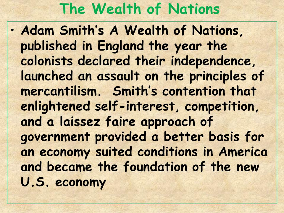 The Wealth of Nations Adam Smith's A Wealth of Nations, published in England the year the colonists declared their independence, launched an assault on the principles of mercantilism.