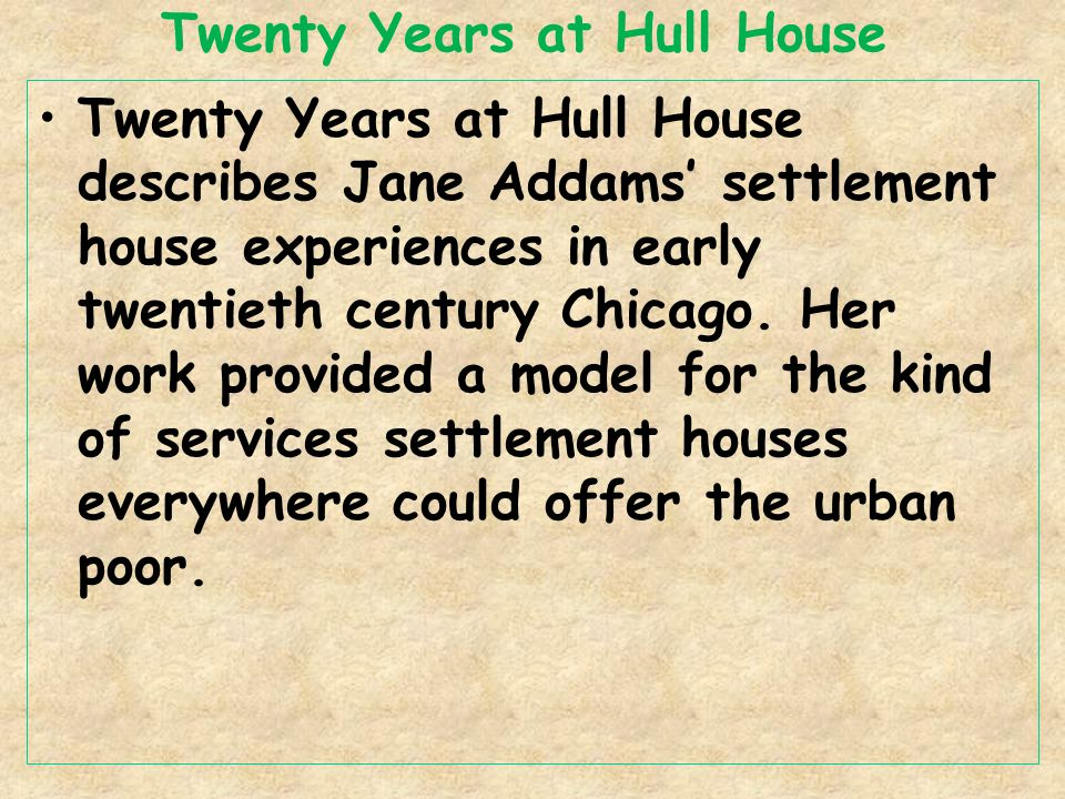 Twenty Years at Hull House Twenty Years at Hull House describes Jane Addams' settlement house experiences in early twentieth century Chicago.
