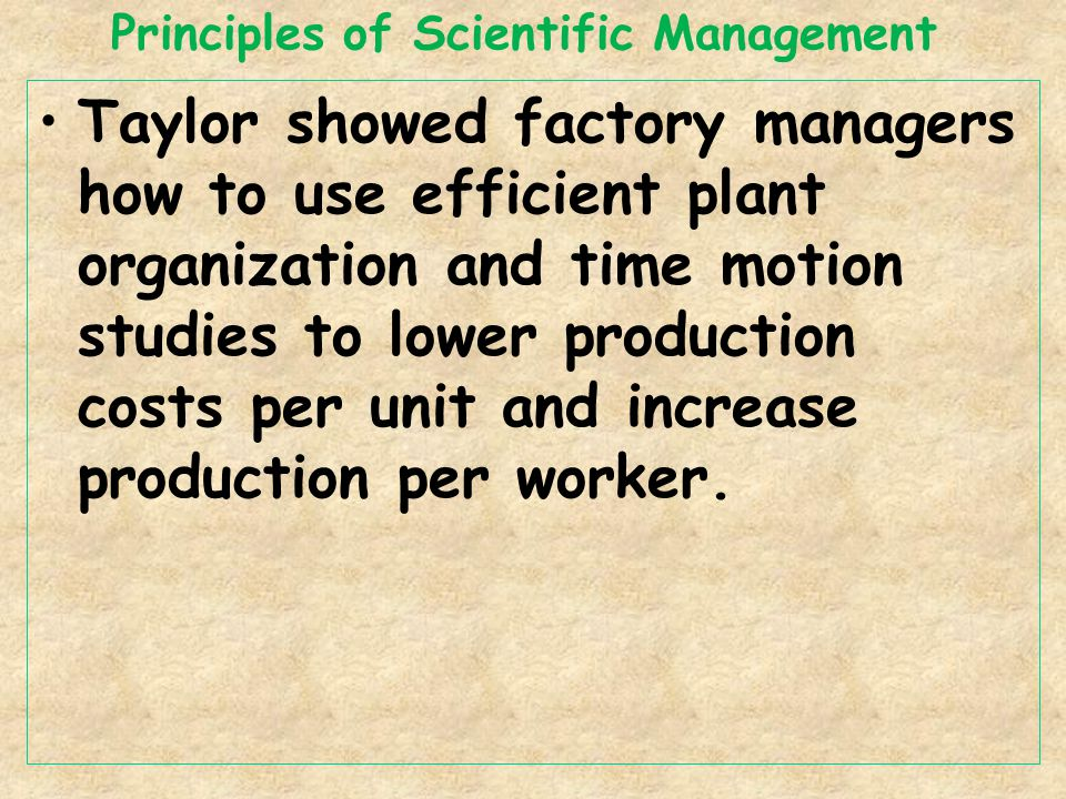 Principles of Scientific Management Taylor showed factory managers how to use efficient plant organization and time motion studies to lower production costs per unit and increase production per worker.