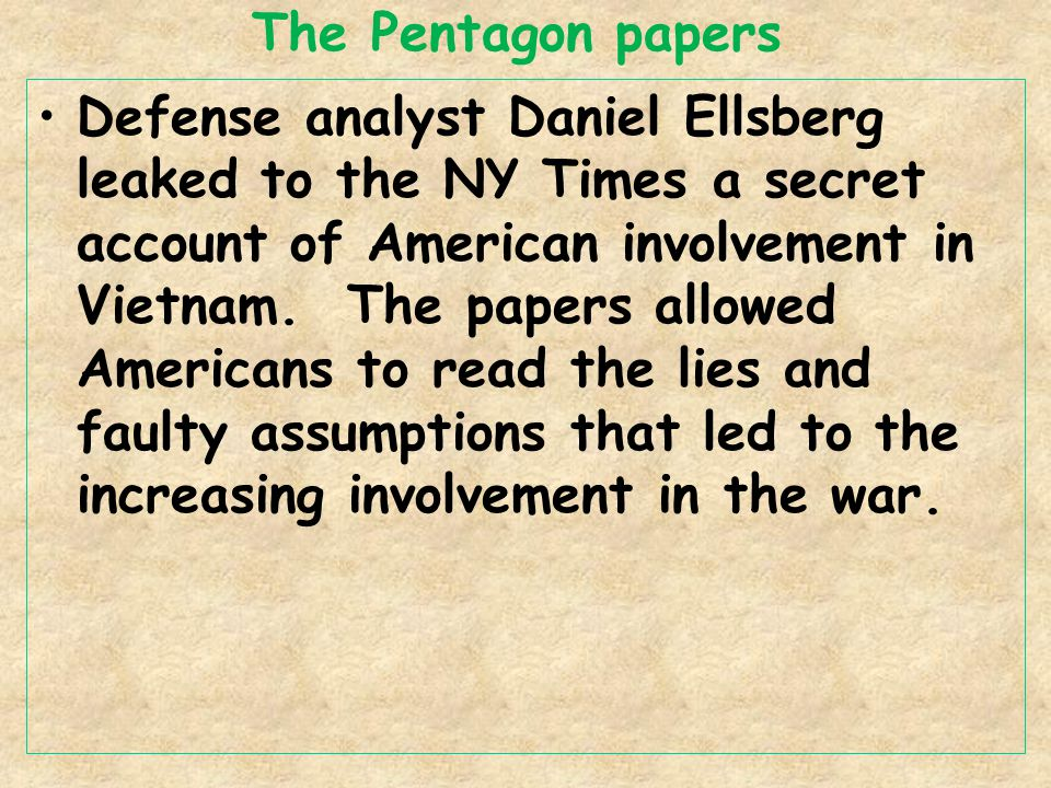 The Pentagon papers Defense analyst Daniel Ellsberg leaked to the NY Times a secret account of American involvement in Vietnam. The papers allowed Ame