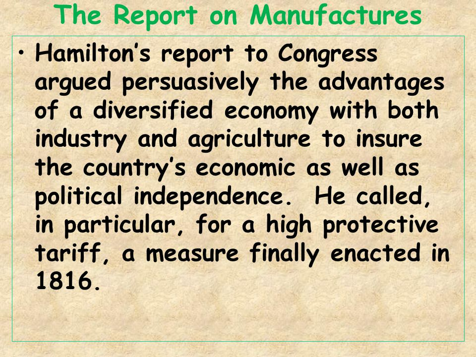 The Report on Manufactures Hamilton's report to Congress argued persuasively the advantages of a diversified economy with both industry and agriculture to insure the country's economic as well as political independence.