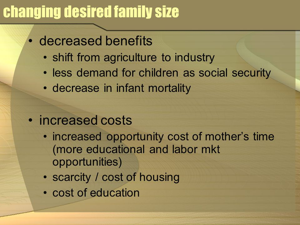 changing desired family size decreased benefits shift from agriculture to industry less demand for children as social security decrease in infant mortality increased costs increased opportunity cost of mother's time (more educational and labor mkt opportunities) scarcity / cost of housing cost of education