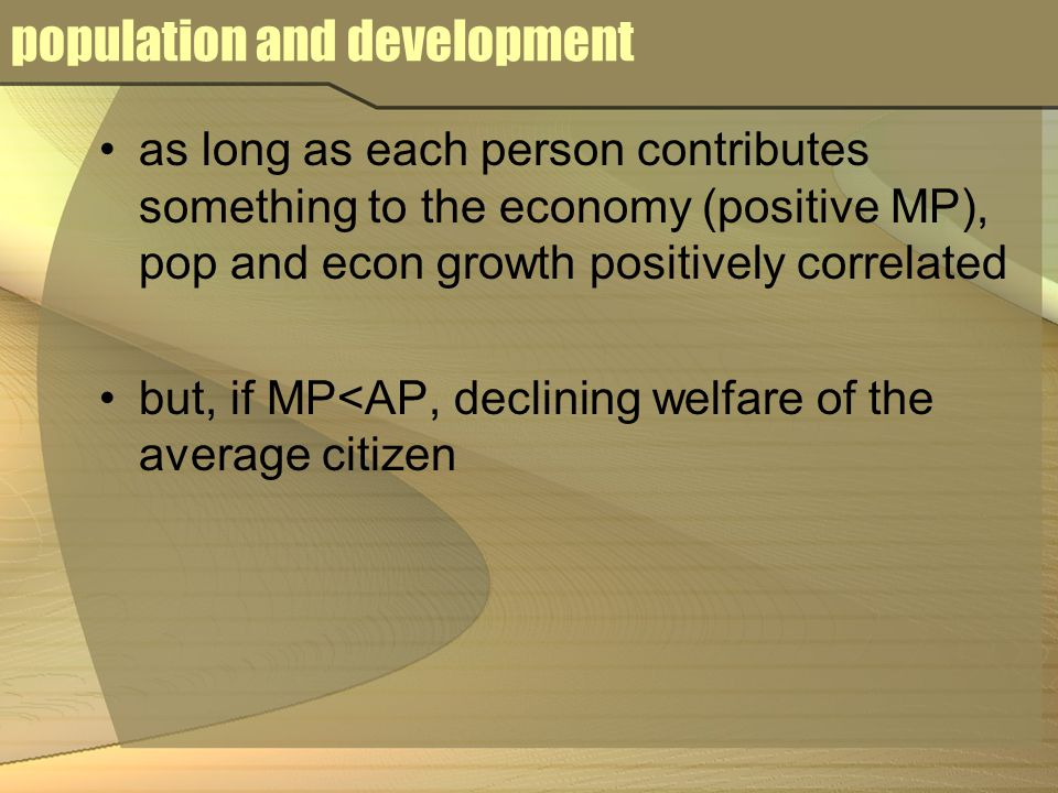 population and development as long as each person contributes something to the economy (positive MP), pop and econ growth positively correlated but, if MP<AP, declining welfare of the average citizen