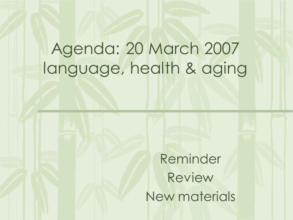 Agenda: 20 March 2007 language, health & aging Reminder Review New materials