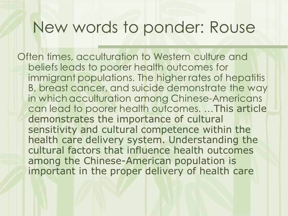 New words to ponder: Rouse Often times, acculturation to Western culture and beliefs leads to poorer health outcomes for immigrant populations.