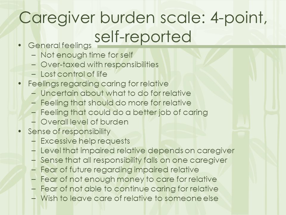 Caregiver burden scale: 4-point, self-reported General feelings – –Not enough time for self – –Over-taxed with responsibilities – –Lost control of life Feelings regarding caring for relative – –Uncertain about what to do for relative – –Feeling that should do more for relative – –Feeling that could do a better job of caring – –Overall level of burden Sense of responsibility – –Excessive help requests – –Level that impaired relative depends on caregiver – –Sense that all responsibility falls on one caregiver – –Fear of future regarding impaired relative – –Fear of not enough money to care for relative – –Fear of not able to continue caring for relative – –Wish to leave care of relative to someone else