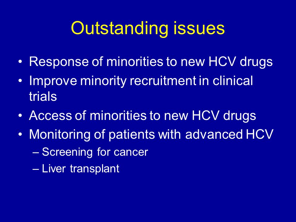 Outstanding issues Response of minorities to new HCV drugs Improve minority recruitment in clinical trials Access of minorities to new HCV drugs Monitoring of patients with advanced HCV –Screening for cancer –Liver transplant