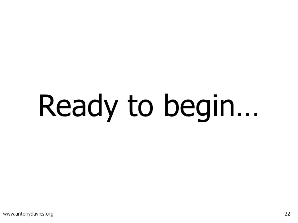 22 www.antonydavies.org Ready to begin…