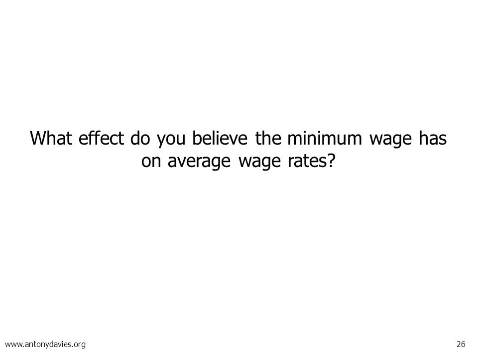 26 www.antonydavies.org What effect do you believe the minimum wage has on average wage rates?