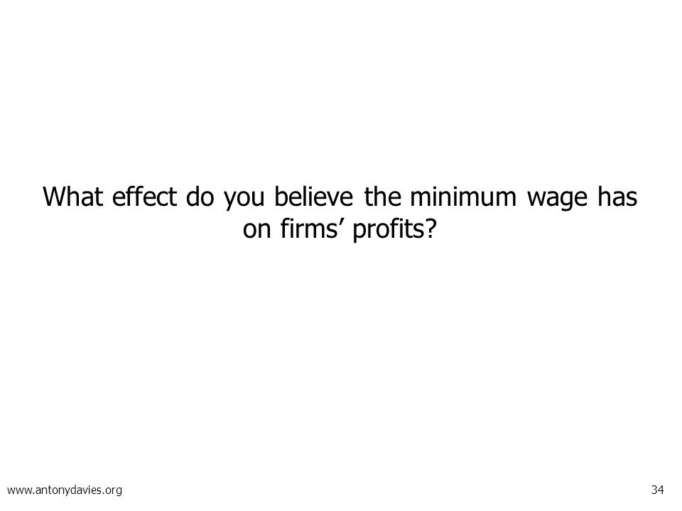 34 www.antonydavies.org What effect do you believe the minimum wage has on firms' profits?