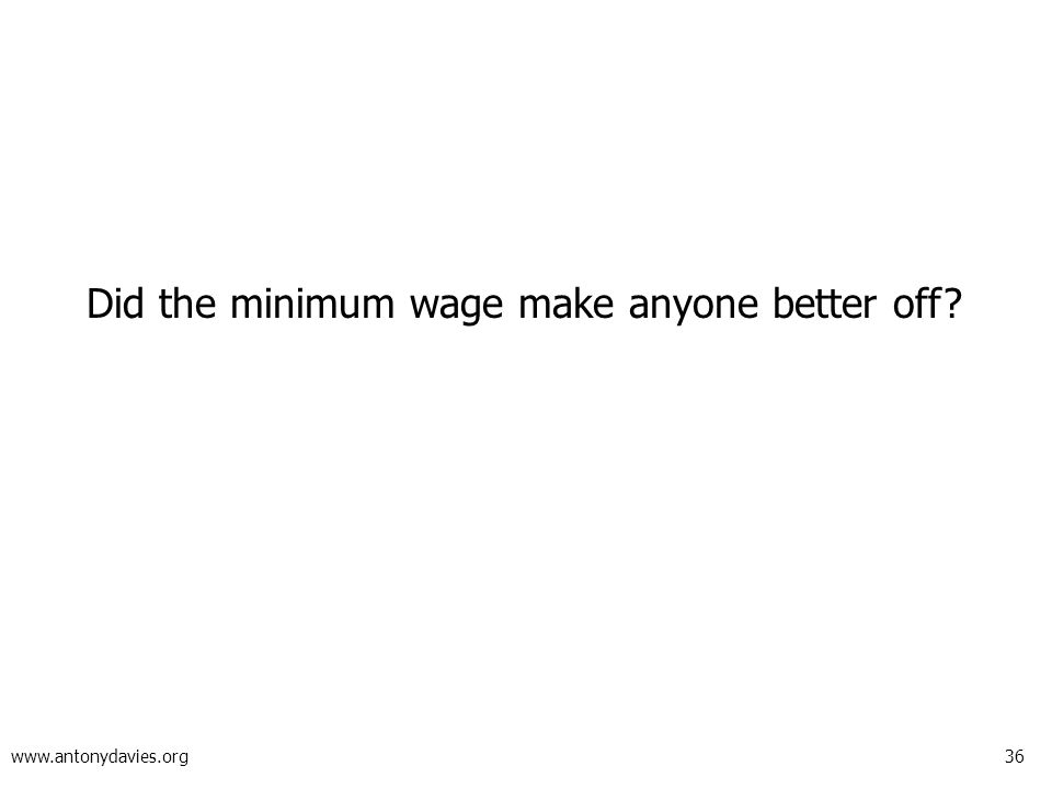 36 www.antonydavies.org Did the minimum wage make anyone better off?