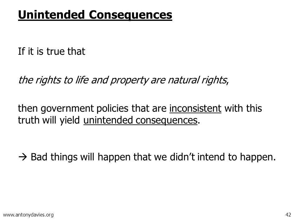 42 www.antonydavies.org Unintended Consequences If it is true that the rights to life and property are natural rights, then government policies that are inconsistent with this truth will yield unintended consequences.