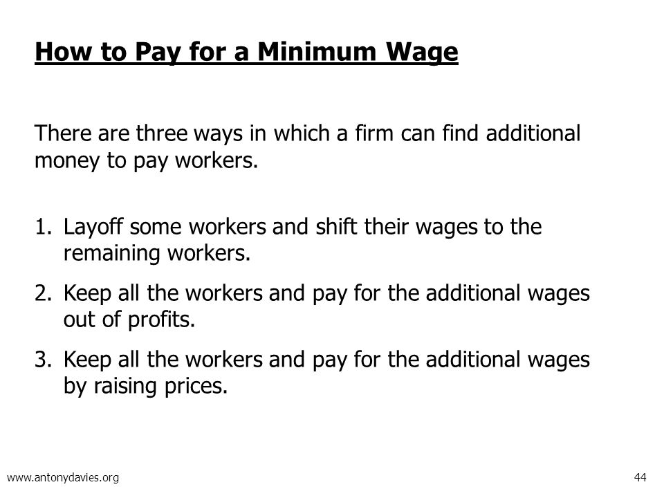 44 www.antonydavies.org How to Pay for a Minimum Wage There are three ways in which a firm can find additional money to pay workers.