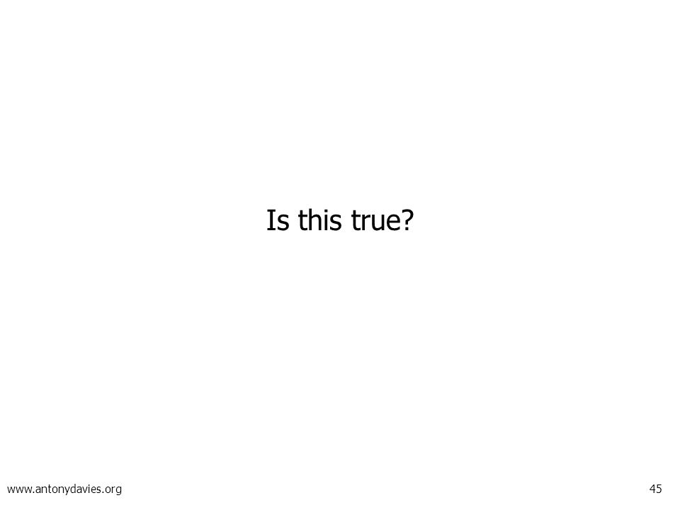 45 www.antonydavies.org Is this true?