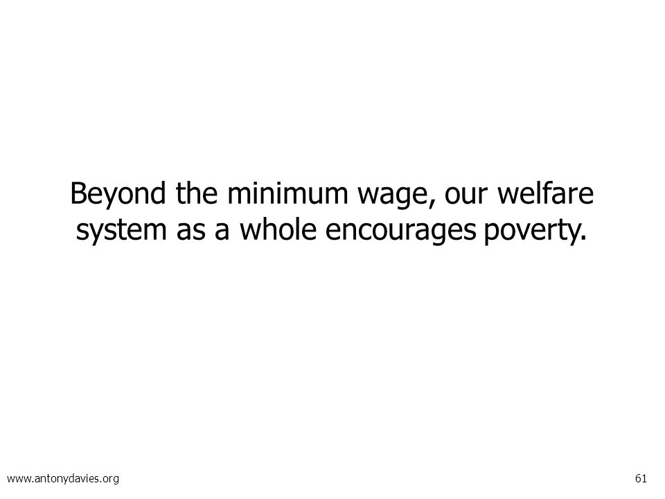 61 www.antonydavies.org Beyond the minimum wage, our welfare system as a whole encourages poverty.
