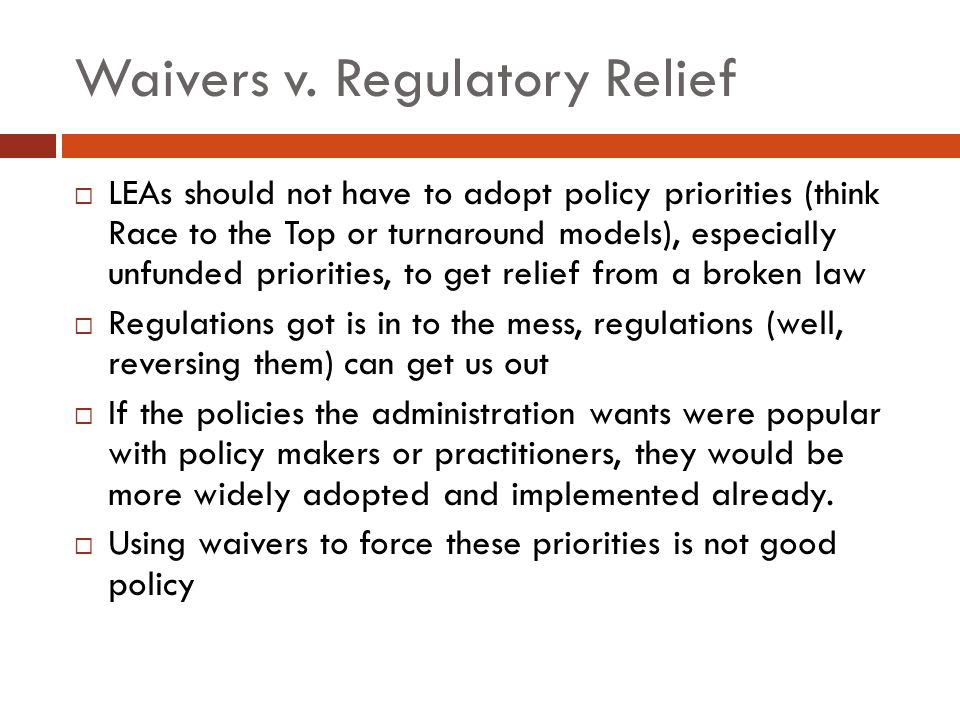Waivers v. Regulatory Relief  LEAs should not have to adopt policy priorities (think Race to the Top or turnaround models), especially unfunded prior