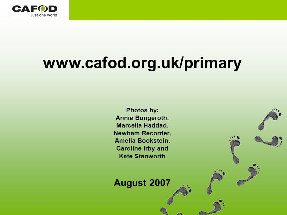 www.cafod.org.uk/primary Photos by: Annie Bungeroth, Marcella Haddad, Newham Recorder, Amelia Bookstein, Caroline Irby and Kate Stanworth August 2007