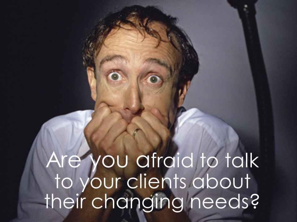Page 41 Are you a fraid to talk to your clients about their changing needs