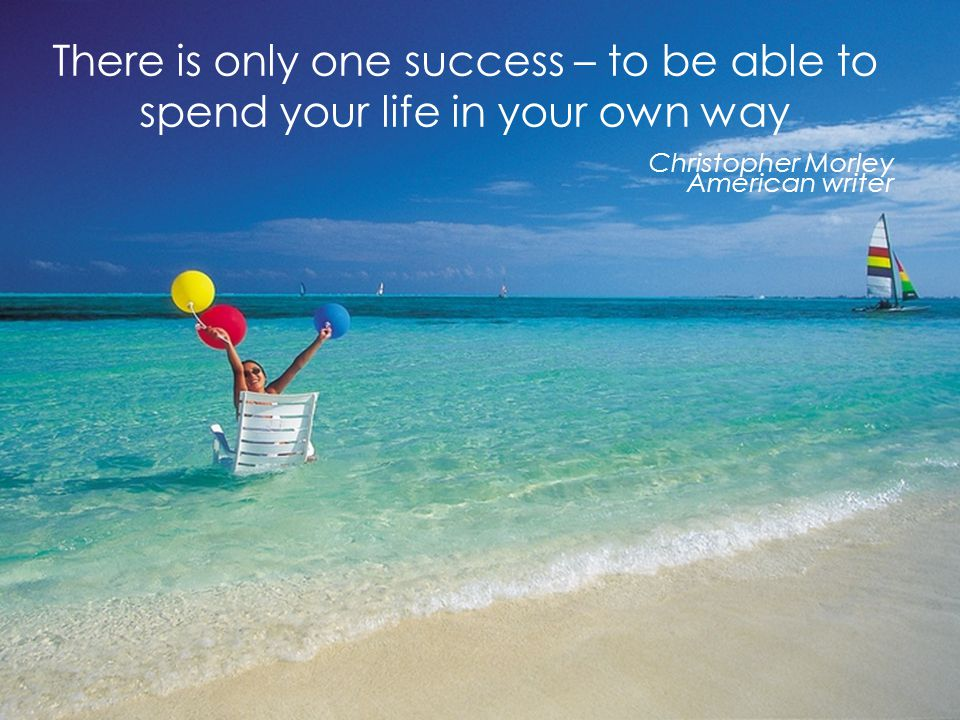 Page 48 There is only one success – to be able to spend your life in your own way Christopher Morley American writer