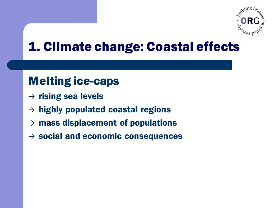 1. Climate change: Coastal effects Melting ice-caps  rising sea levels  highly populated coastal regions  mass displacement of populations  social