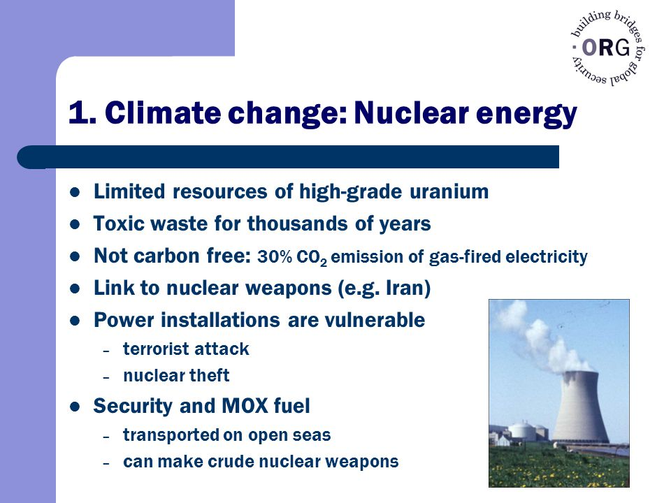 1. Climate change: Nuclear energy Limited resources of high-grade uranium Toxic waste for thousands of years Not carbon free: 30% CO 2 emission of gas