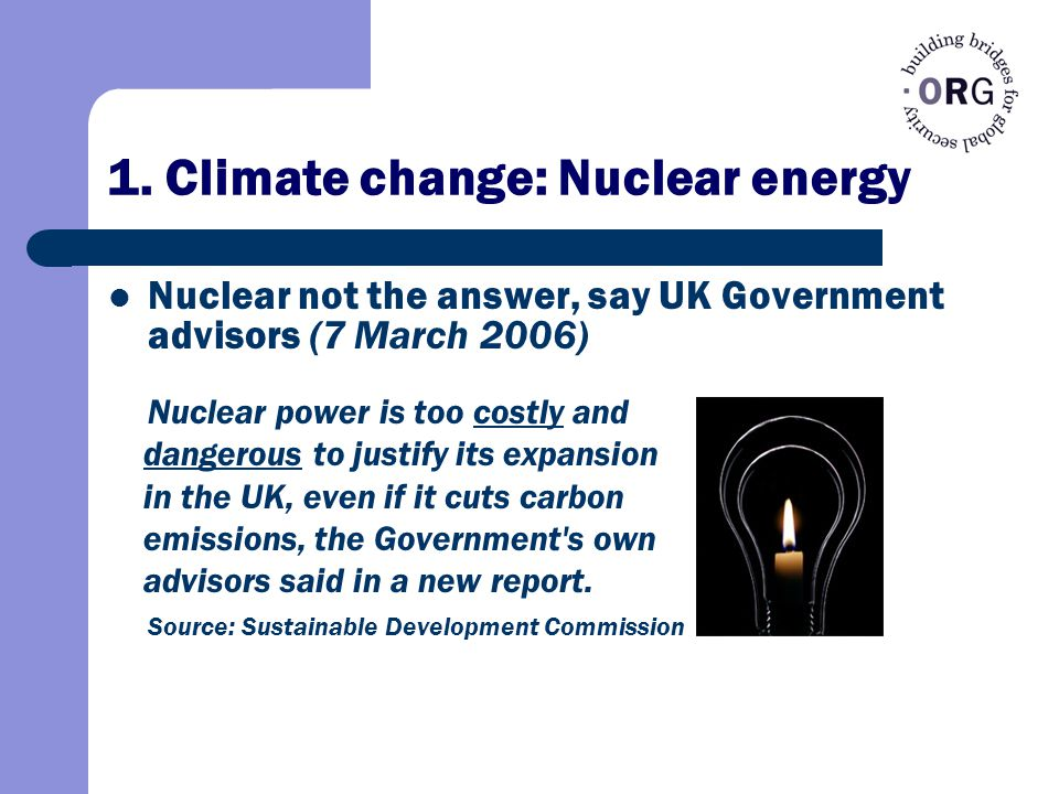 1. Climate change: Nuclear energy Nuclear not the answer, say UK Government advisors (7 March 2006) Nuclear power is too costly and dangerous to justi