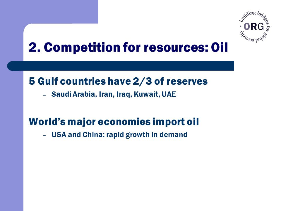 2. Competition for resources: Oil 5 Gulf countries have 2/3 of reserves – Saudi Arabia, Iran, Iraq, Kuwait, UAE World's major economies import oil – U