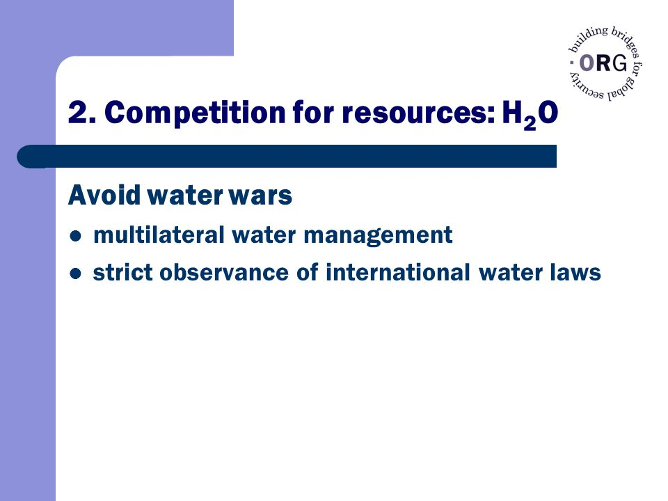 2. Competition for resources: H 2 O Avoid water wars multilateral water management strict observance of international water laws