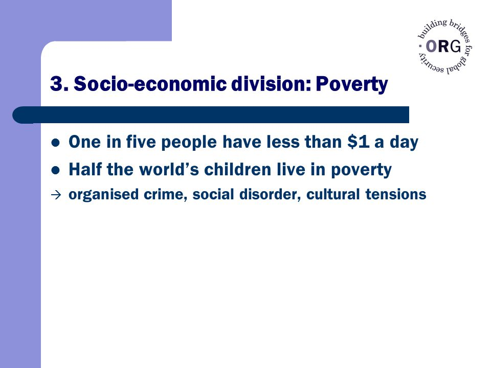3. Socio-economic division: Poverty One in five people have less than $1 a day Half the world's children live in poverty  organised crime, social dis