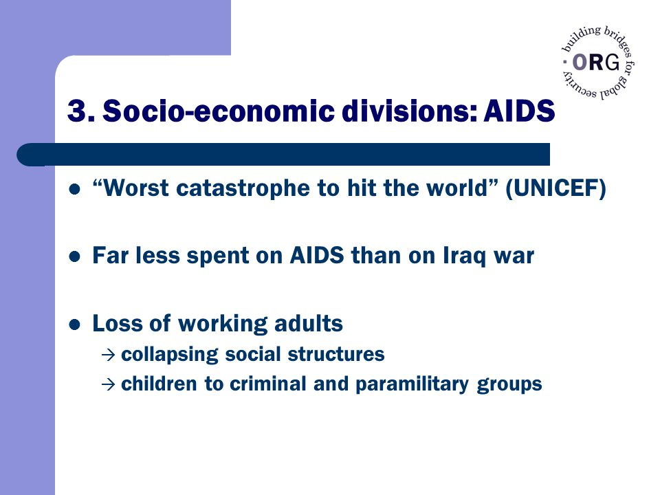 "3. Socio-economic divisions: AIDS ""Worst catastrophe to hit the world"" (UNICEF) Far less spent on AIDS than on Iraq war Loss of working adults  colla"