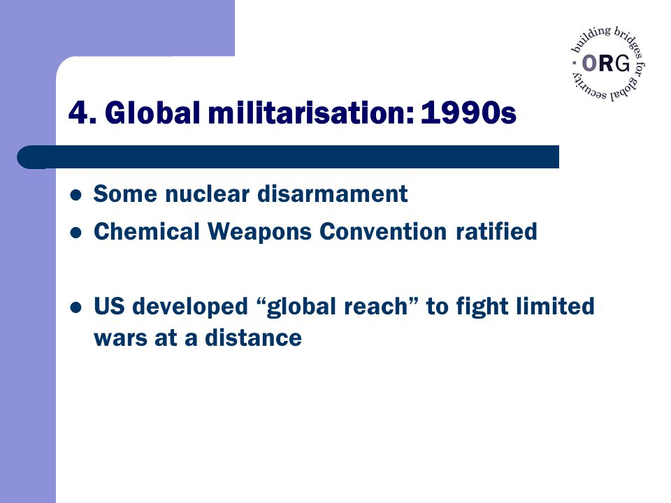 "4. Global militarisation: 1990s Some nuclear disarmament Chemical Weapons Convention ratified US developed ""global reach"" to fight limited wars at a d"