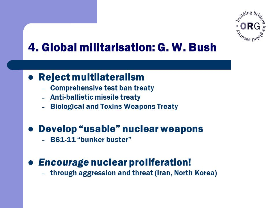 4. Global militarisation: G. W. Bush Reject multilateralism – Comprehensive test ban treaty – Anti-ballistic missile treaty – Biological and Toxins We
