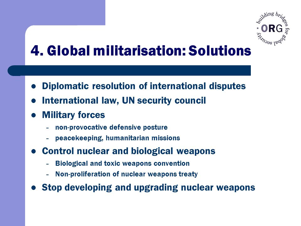 4. Global militarisation: Solutions Diplomatic resolution of international disputes International law, UN security council Military forces – non-provo