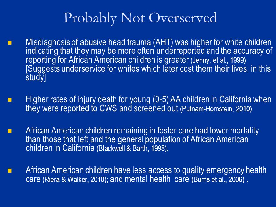 Probably Not Overserved Misdiagnosis of abusive head trauma (AHT) was higher for white children indicating that they may be more often underreported and the accuracy of reporting for African American children is greater (Jenny, et al., 1999) [Suggests underservice for whites which later cost them their lives, in this study] Higher rates of injury death for young (0-5) AA children in California when they were reported to CWS and screened out (Putnam-Hornstein, 2010) African American children remaining in foster care had lower mortality than those that left and the general population of African American children in California (Blackwell & Barth, 1998).